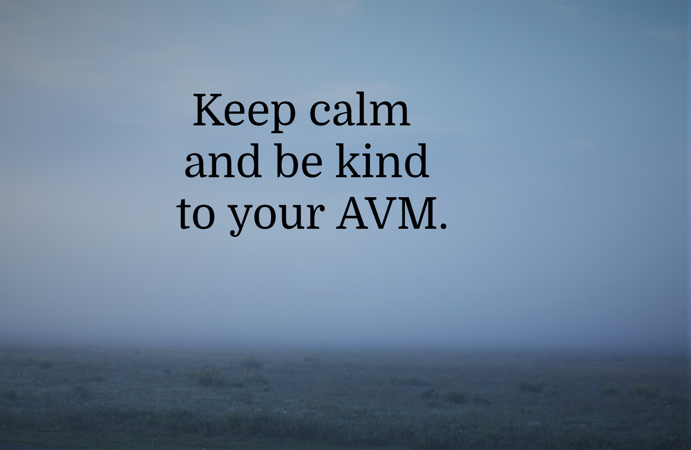 Keep calm and be kind to your AVM